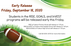 Early Release  Friday, September 18, 2020 RISE at Yoakum Primary Annex will release at 1:35 pm. RISE & InVEST at Yoakum Intermediate School will release at 1:40 pm. RISE & GOALS at Yoakum High School will release at 1:50 pm.